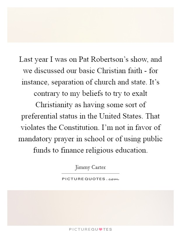 Last year I was on Pat Robertson's show, and we discussed our basic Christian faith - for instance, separation of church and state. It's contrary to my beliefs to try to exalt Christianity as having some sort of preferential status in the United States. That violates the Constitution. I'm not in favor of mandatory prayer in school or of using public funds to finance religious education Picture Quote #1