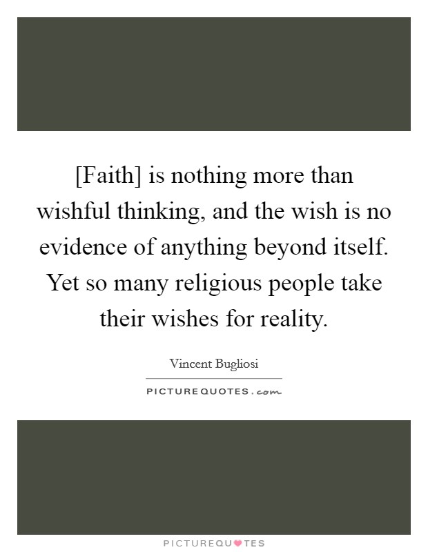 [Faith] is nothing more than wishful thinking, and the wish is no evidence of anything beyond itself. Yet so many religious people take their wishes for reality Picture Quote #1