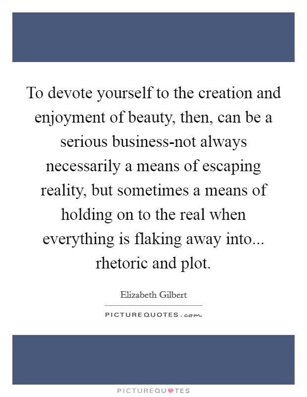 To devote yourself to the creation and enjoyment of beauty, then, can be a serious business-not always necessarily a means of escaping reality, but sometimes a means of holding on to the real when everything is flaking away into... rhetoric and plot Picture Quote #1