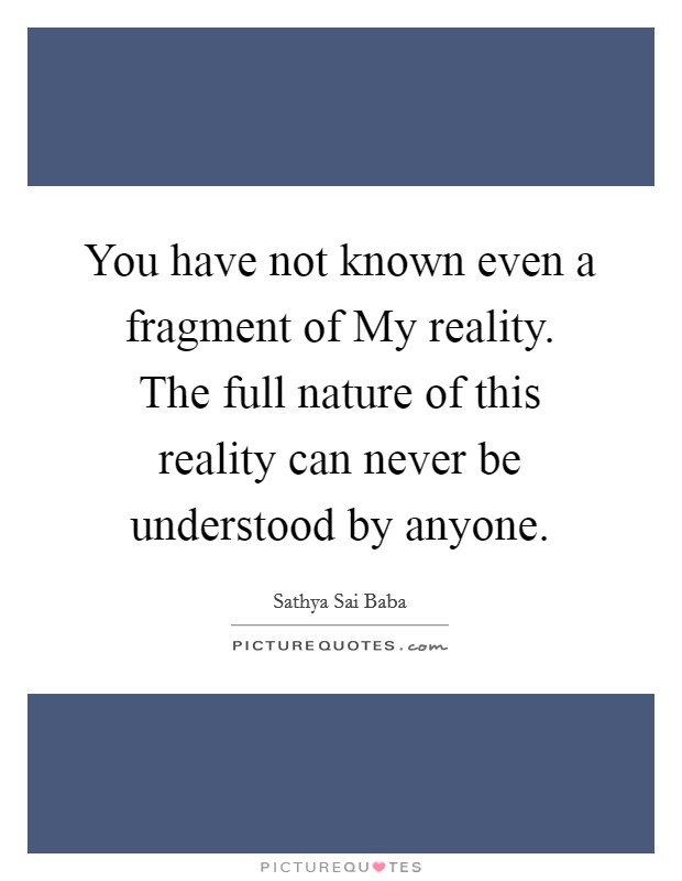 You have not known even a fragment of My reality. The full nature of this reality can never be understood by anyone Picture Quote #1