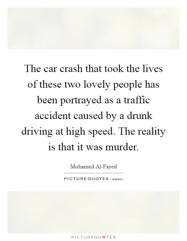 The car crash that took the lives of these two lovely people has been portrayed as a traffic accident caused by a drunk driving at high speed. The reality is that it was murder Picture Quote #1