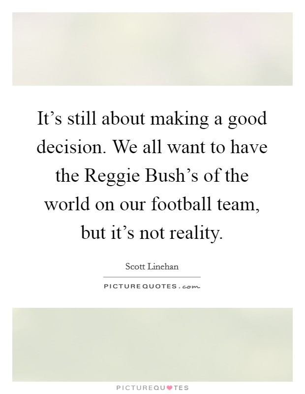 It's still about making a good decision. We all want to have the Reggie Bush's of the world on our football team, but it's not reality Picture Quote #1