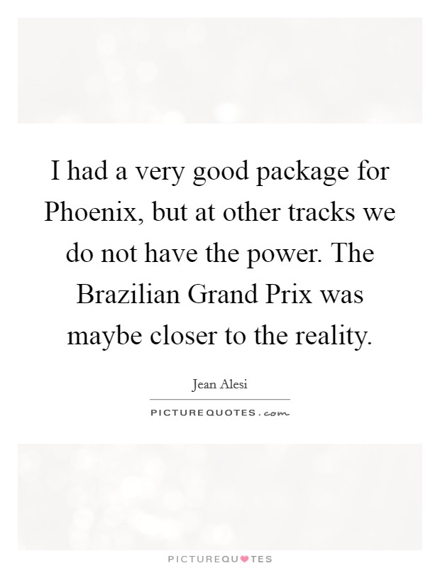 I had a very good package for Phoenix, but at other tracks we do not have the power. The Brazilian Grand Prix was maybe closer to the reality Picture Quote #1