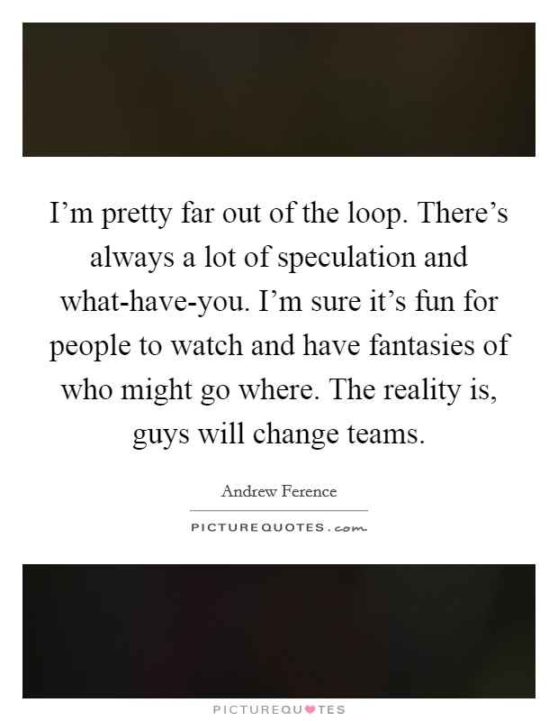 I'm pretty far out of the loop. There's always a lot of speculation and what-have-you. I'm sure it's fun for people to watch and have fantasies of who might go where. The reality is, guys will change teams Picture Quote #1
