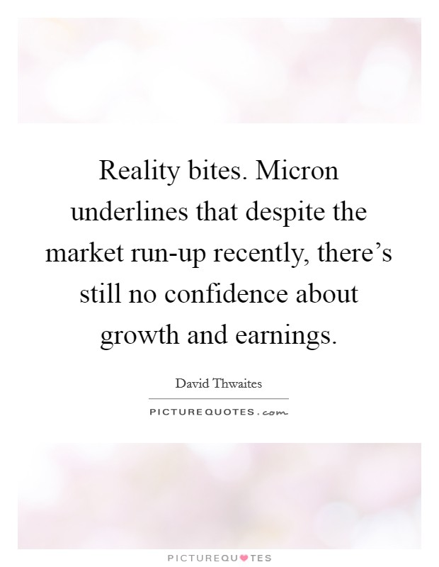 Reality bites. Micron underlines that despite the market run-up recently, there's still no confidence about growth and earnings Picture Quote #1