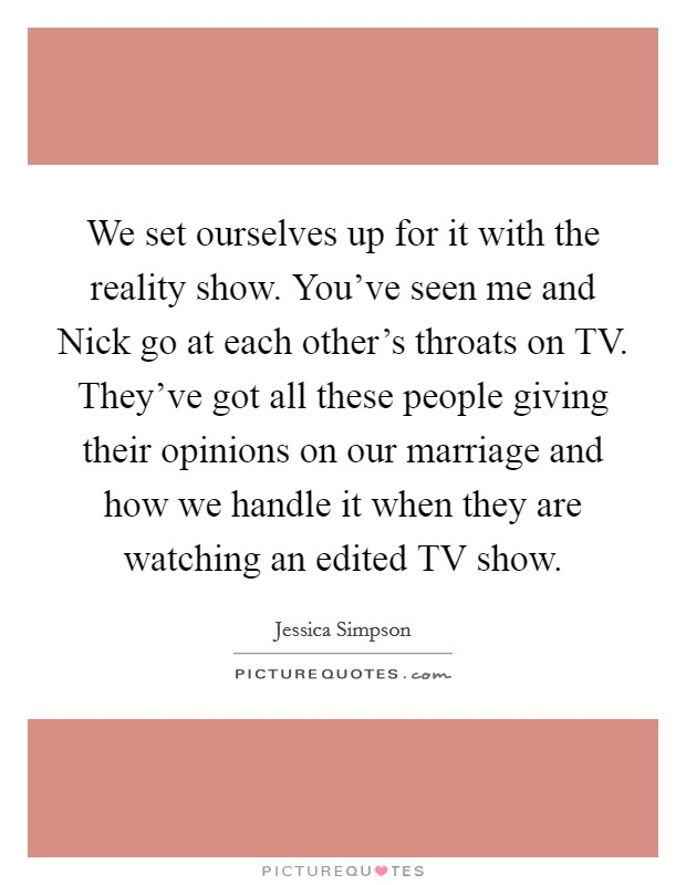 We set ourselves up for it with the reality show. You've seen me and Nick go at each other's throats on TV. They've got all these people giving their opinions on our marriage and how we handle it when they are watching an edited TV show Picture Quote #1