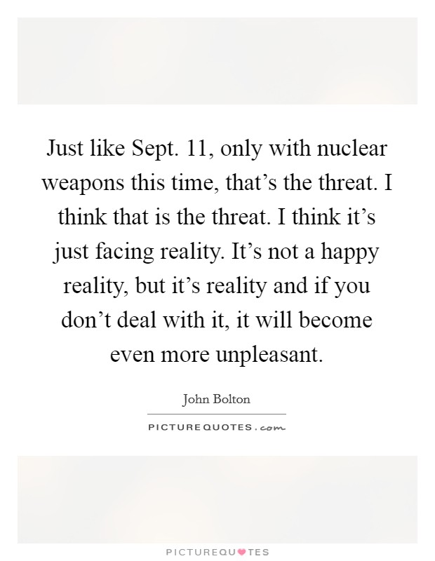Just like Sept. 11, only with nuclear weapons this time, that's the threat. I think that is the threat. I think it's just facing reality. It's not a happy reality, but it's reality and if you don't deal with it, it will become even more unpleasant Picture Quote #1