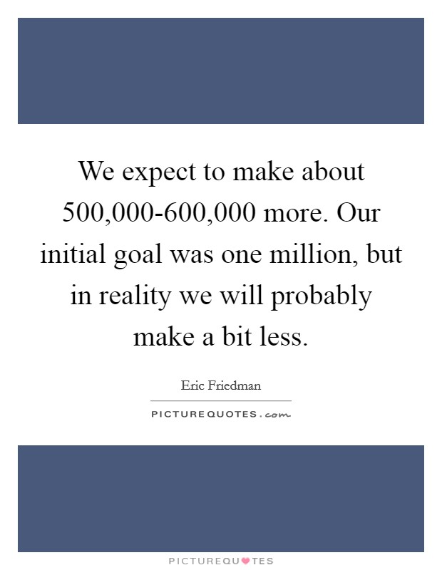 We expect to make about 500,000-600,000 more. Our initial goal was one million, but in reality we will probably make a bit less Picture Quote #1