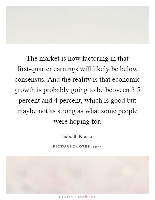 The market is now factoring in that first-quarter earnings will likely be below consensus. And the reality is that economic growth is probably going to be between 3.5 percent and 4 percent, which is good but maybe not as strong as what some people were hoping for Picture Quote #1