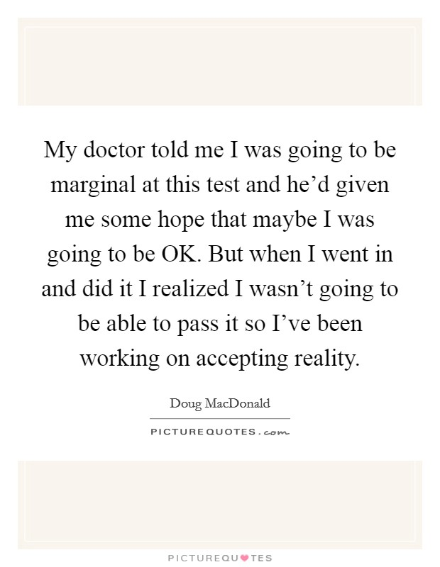 My doctor told me I was going to be marginal at this test and he'd given me some hope that maybe I was going to be OK. But when I went in and did it I realized I wasn't going to be able to pass it so I've been working on accepting reality Picture Quote #1