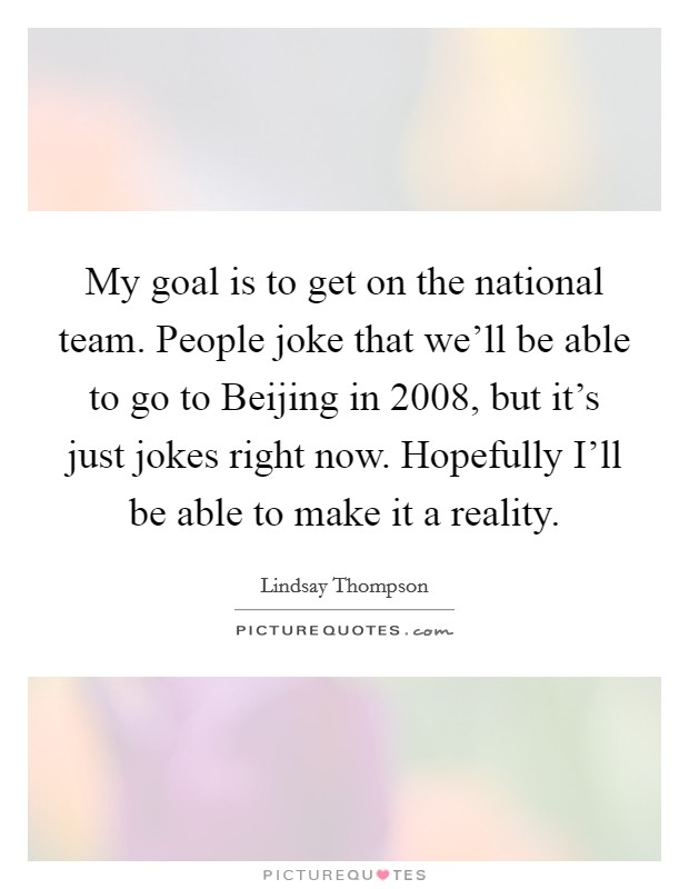 My goal is to get on the national team. People joke that we'll be able to go to Beijing in 2008, but it's just jokes right now. Hopefully I'll be able to make it a reality Picture Quote #1