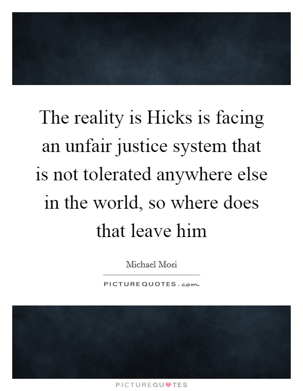 The reality is Hicks is facing an unfair justice system that is not tolerated anywhere else in the world, so where does that leave him Picture Quote #1