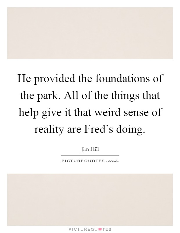 He provided the foundations of the park. All of the things that help give it that weird sense of reality are Fred's doing Picture Quote #1
