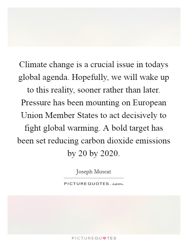 Climate change is a crucial issue in todays global agenda. Hopefully, we will wake up to this reality, sooner rather than later. Pressure has been mounting on European Union Member States to act decisively to fight global warming. A bold target has been set reducing carbon dioxide emissions by 20 by 2020 Picture Quote #1