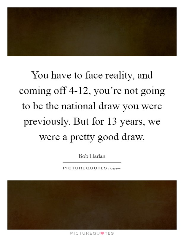 You have to face reality, and coming off 4-12, you're not going to be the national draw you were previously. But for 13 years, we were a pretty good draw Picture Quote #1
