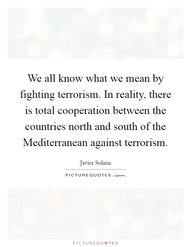We all know what we mean by fighting terrorism. In reality, there is total cooperation between the countries north and south of the Mediterranean against terrorism Picture Quote #1