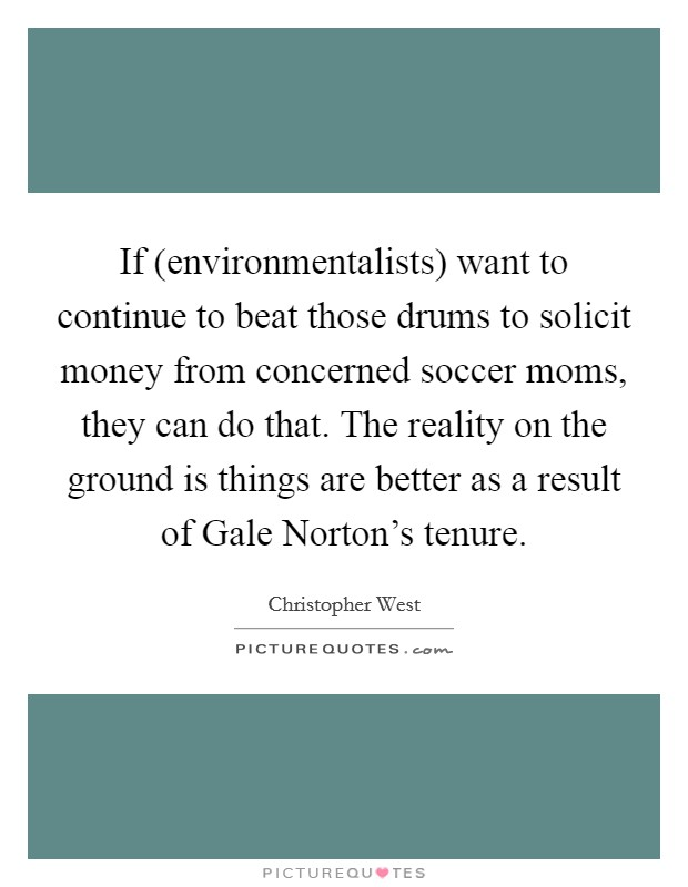 If (environmentalists) want to continue to beat those drums to solicit money from concerned soccer moms, they can do that. The reality on the ground is things are better as a result of Gale Norton's tenure Picture Quote #1