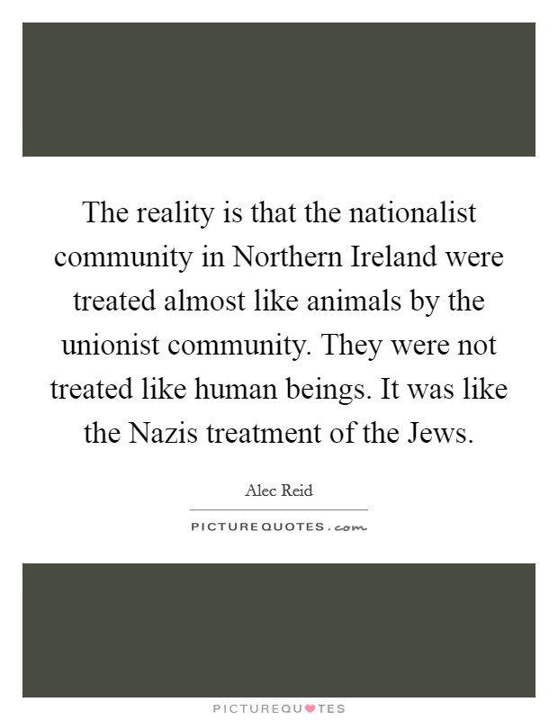 The reality is that the nationalist community in Northern Ireland were treated almost like animals by the unionist community. They were not treated like human beings. It was like the Nazis treatment of the Jews Picture Quote #1