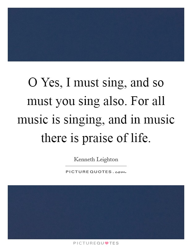 O Yes, I must sing, and so must you sing also. For all music is singing, and in music there is praise of life Picture Quote #1