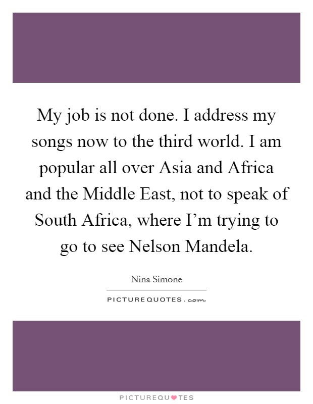 My job is not done. I address my songs now to the third world. I am popular all over Asia and Africa and the Middle East, not to speak of South Africa, where I'm trying to go to see Nelson Mandela Picture Quote #1
