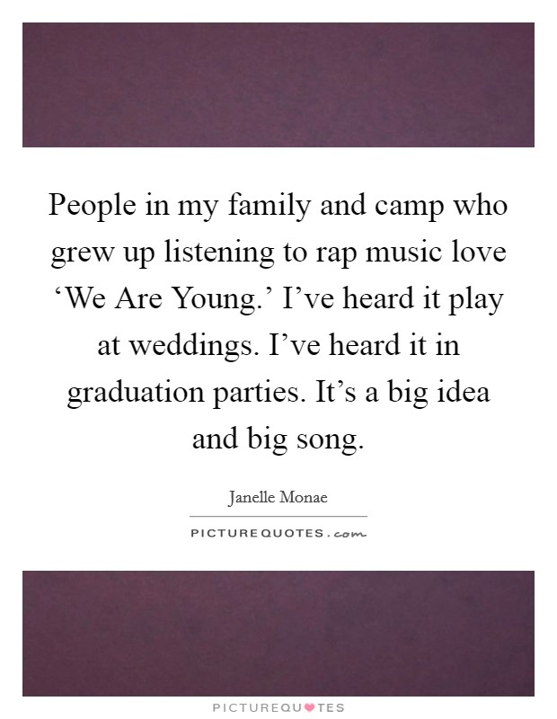 People in my family and camp who grew up listening to rap music love 'We Are Young.' I've heard it play at weddings. I've heard it in graduation parties. It's a big idea and big song Picture Quote #1