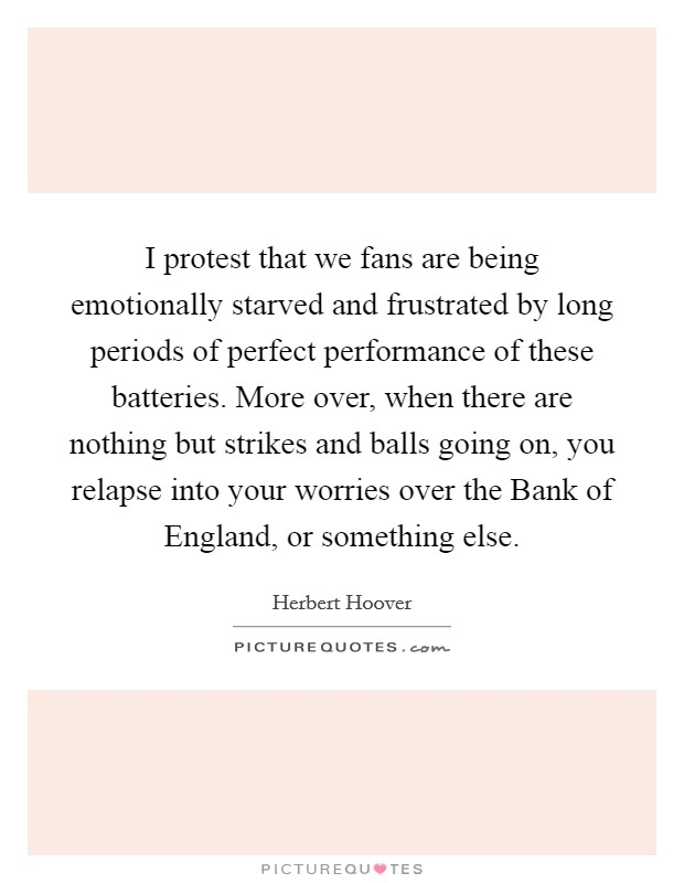 I protest that we fans are being emotionally starved and frustrated by long periods of perfect performance of these batteries. More over, when there are nothing but strikes and balls going on, you relapse into your worries over the Bank of England, or something else Picture Quote #1