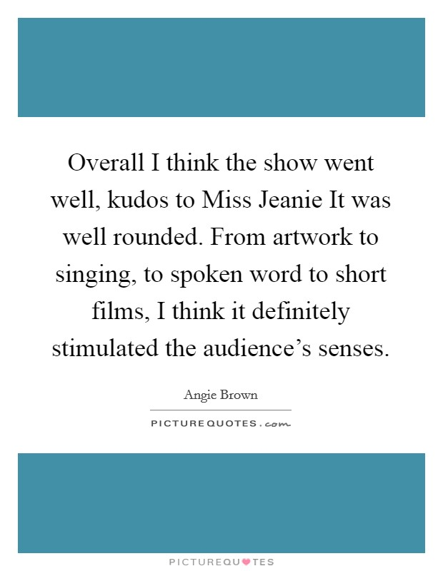 Overall I think the show went well, kudos to Miss Jeanie It was well rounded. From artwork to singing, to spoken word to short films, I think it definitely stimulated the audience's senses Picture Quote #1
