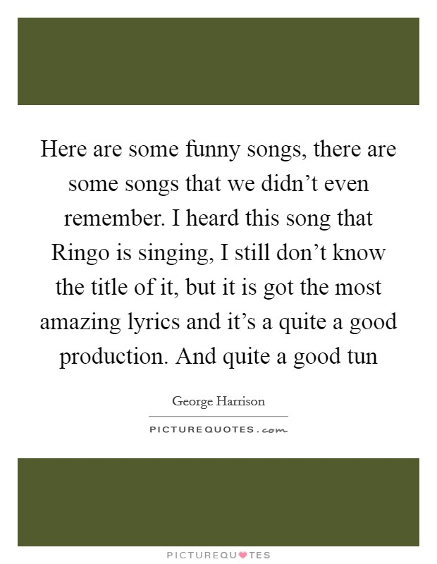 Here are some funny songs, there are some songs that we didn't even remember. I heard this song that Ringo is singing, I still don't know the title of it, but it is got the most amazing lyrics and it's a quite a good production. And quite a good tun Picture Quote #1