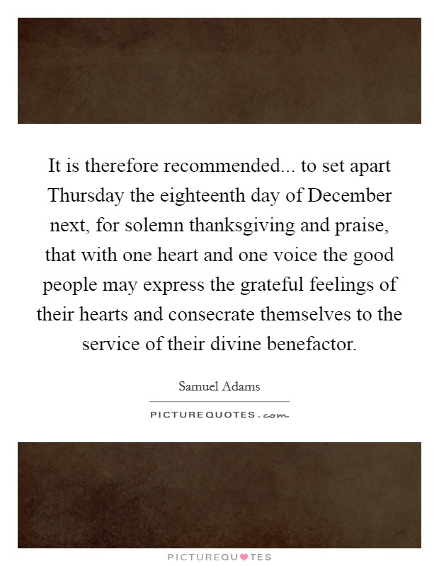 It is therefore recommended... to set apart Thursday the eighteenth day of December next, for solemn thanksgiving and praise, that with one heart and one voice the good people may express the grateful feelings of their hearts and consecrate themselves to the service of their divine benefactor Picture Quote #1