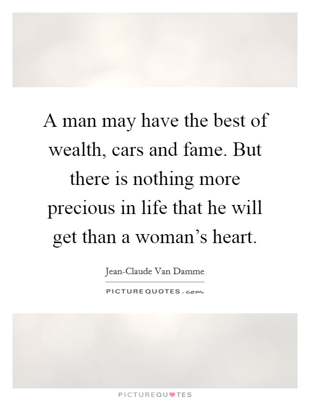 A man may have the best of wealth, cars and fame. But there is nothing more precious in life that he will get than a woman's heart Picture Quote #1