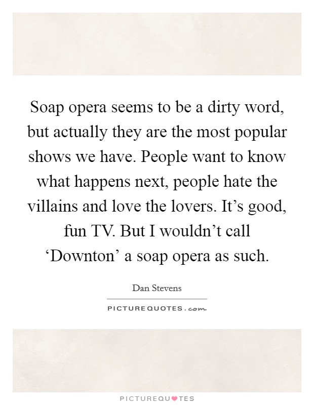 Soap opera seems to be a dirty word, but actually they are the most popular shows we have. People want to know what happens next, people hate the villains and love the lovers. It's good, fun TV. But I wouldn't call 'Downton' a soap opera as such Picture Quote #1