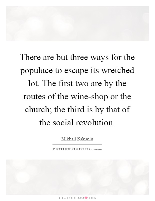 There are but three ways for the populace to escape its wretched lot. The first two are by the routes of the wine-shop or the church; the third is by that of the social revolution Picture Quote #1