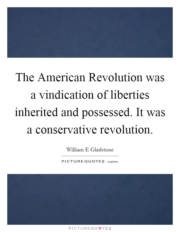 The American Revolution was a vindication of liberties inherited and possessed. It was a conservative revolution Picture Quote #1