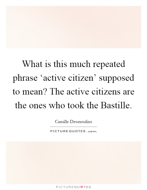 What is this much repeated phrase 'active citizen' supposed to mean? The active citizens are the ones who took the Bastille Picture Quote #1
