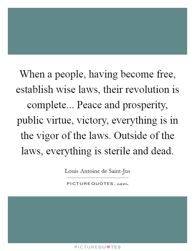 When a people, having become free, establish wise laws, their revolution is complete... Peace and prosperity, public virtue, victory, everything is in the vigor of the laws. Outside of the laws, everything is sterile and dead Picture Quote #1