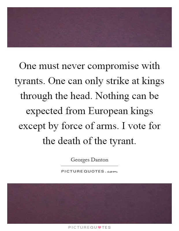 One must never compromise with tyrants. One can only strike at kings through the head. Nothing can be expected from European kings except by force of arms. I vote for the death of the tyrant Picture Quote #1