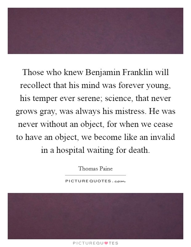 Those who knew Benjamin Franklin will recollect that his mind was forever young, his temper ever serene; science, that never grows gray, was always his mistress. He was never without an object, for when we cease to have an object, we become like an invalid in a hospital waiting for death Picture Quote #1