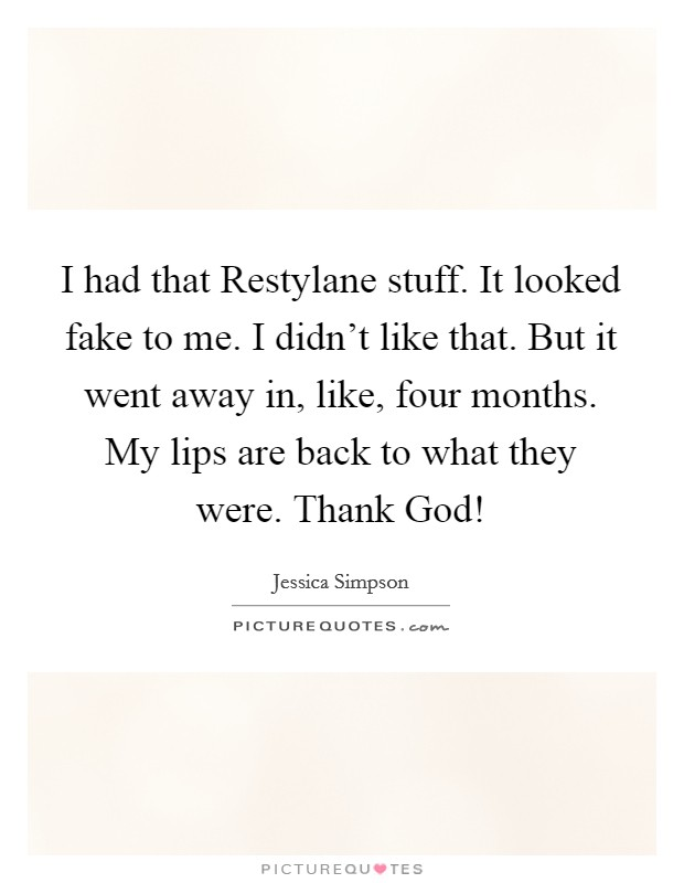 I had that Restylane stuff. It looked fake to me. I didn't like that. But it went away in, like, four months. My lips are back to what they were. Thank God! Picture Quote #1