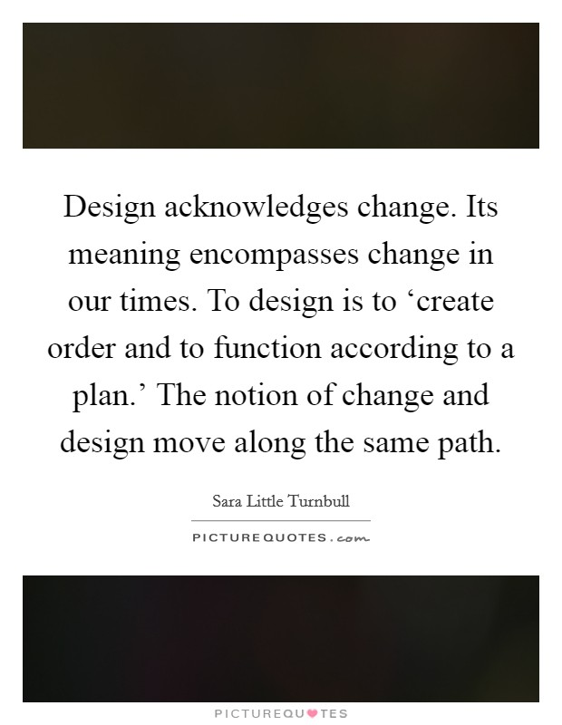 Design acknowledges change. Its meaning encompasses change in our times. To design is to 'create order and to function according to a plan.' The notion of change and design move along the same path Picture Quote #1