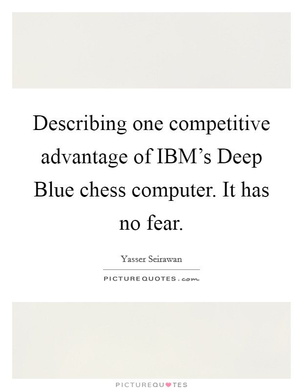 Describing one competitive advantage of IBM's Deep Blue chess computer. It has no fear Picture Quote #1