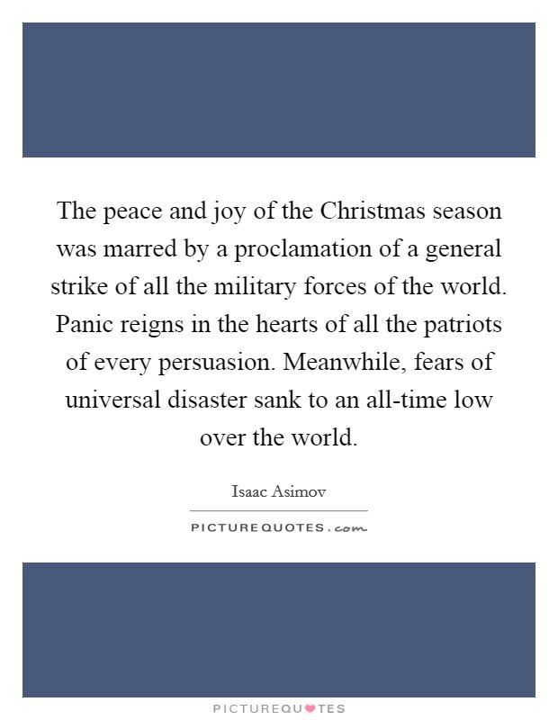The peace and joy of the Christmas season was marred by a proclamation of a general strike of all the military forces of the world. Panic reigns in the hearts of all the patriots of every persuasion. Meanwhile, fears of universal disaster sank to an all-time low over the world Picture Quote #1