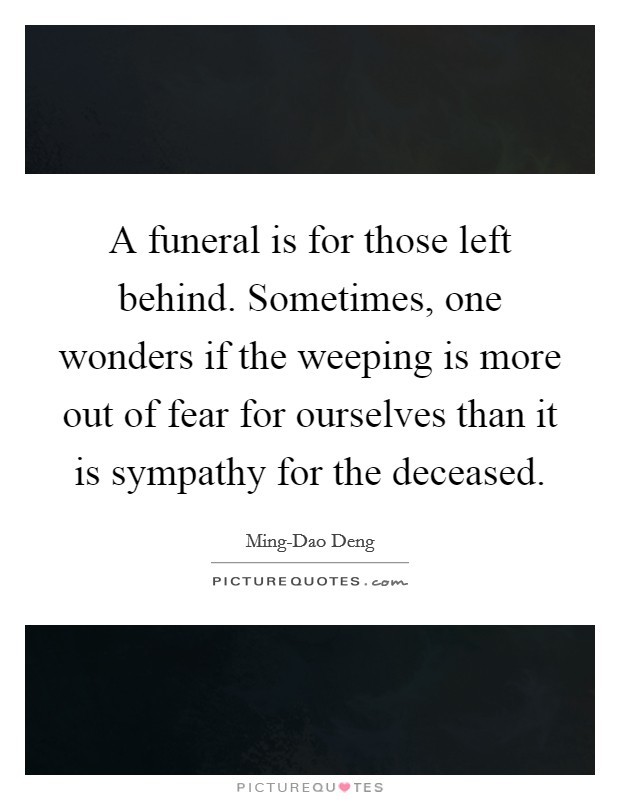 A funeral is for those left behind. Sometimes, one wonders if the weeping is more out of fear for ourselves than it is sympathy for the deceased Picture Quote #1