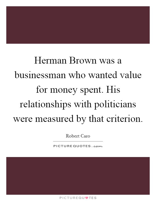 Herman Brown was a businessman who wanted value for money spent. His relationships with politicians were measured by that criterion Picture Quote #1
