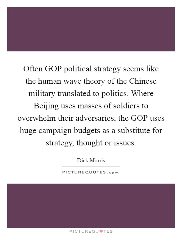 Often GOP political strategy seems like the human wave theory of the Chinese military translated to politics. Where Beijing uses masses of soldiers to overwhelm their adversaries, the GOP uses huge campaign budgets as a substitute for strategy, thought or issues Picture Quote #1