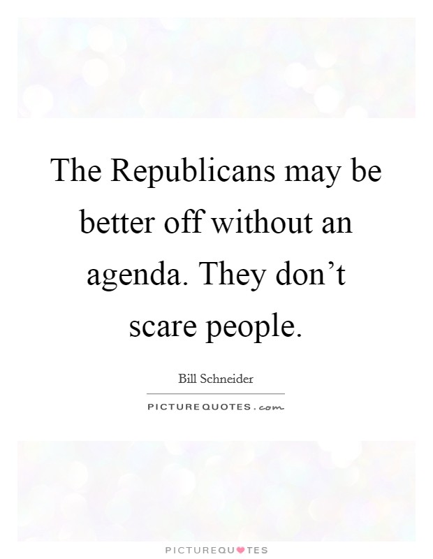 The Republicans may be better off without an agenda. They don't scare people Picture Quote #1