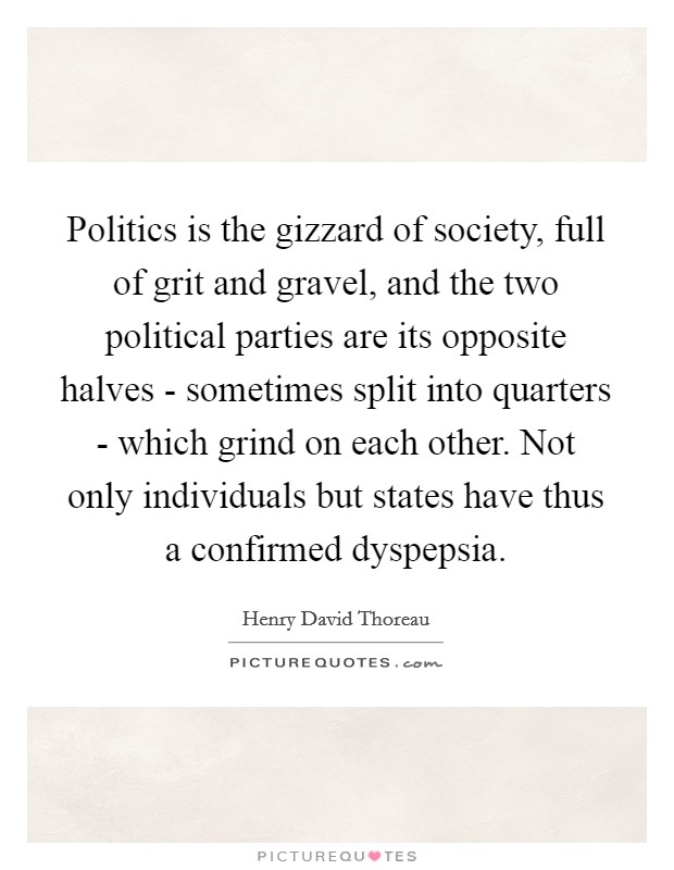 Politics is the gizzard of society, full of grit and gravel, and the two political parties are its opposite halves - sometimes split into quarters - which grind on each other. Not only individuals but states have thus a confirmed dyspepsia Picture Quote #1