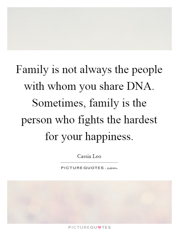Family is not always the people with whom you share DNA. Sometimes, family is the person who fights the hardest for your happiness Picture Quote #1