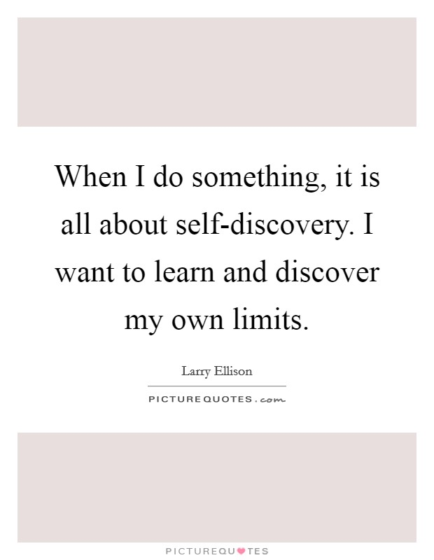 When I do something, it is all about self-discovery. I want to learn and discover my own limits Picture Quote #1