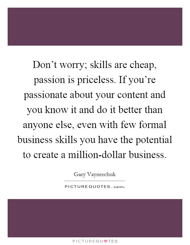Don't worry; skills are cheap, passion is priceless. If you're passionate about your content and you know it and do it better than anyone else, even with few formal business skills you have the potential to create a million-dollar business Picture Quote #1