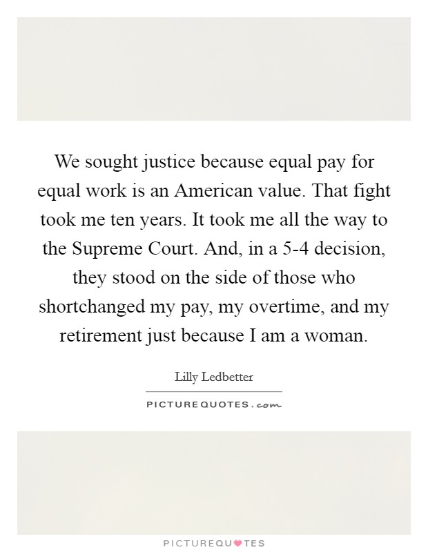 We sought justice because equal pay for equal work is an American value. That fight took me ten years. It took me all the way to the Supreme Court. And, in a 5-4 decision, they stood on the side of those who shortchanged my pay, my overtime, and my retirement just because I am a woman Picture Quote #1